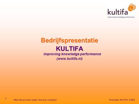 What did you learn today? And your company? Presentatie KULTIFA © 2004 1 Bedrijfspresentatie KULTIFA improving knowledge performance (www.kultifa.nl)