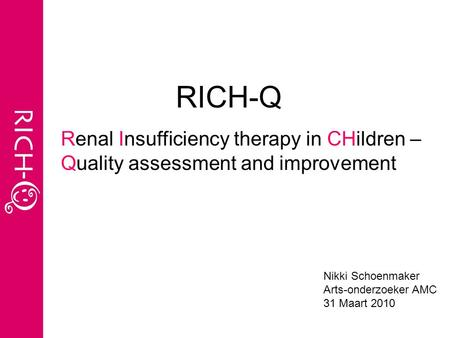 RICH-Q Renal Insufficiency therapy in CHildren – Quality assessment and improvement Nikki Schoenmaker Arts-onderzoeker AMC 31 Maart 2010.
