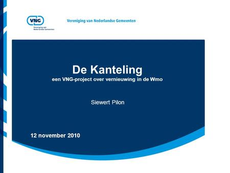 De Kanteling een VNG-project over vernieuwing in de Wmo Siewert Pilon 12 november 2010.