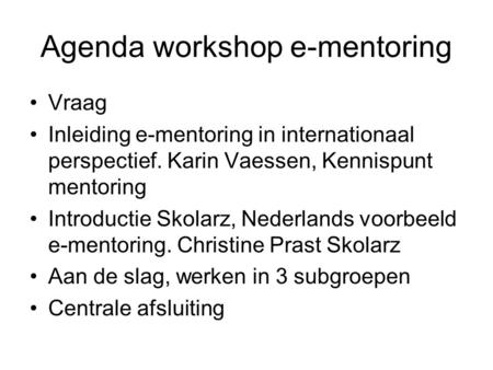 Agenda workshop e-mentoring Vraag Inleiding e-mentoring in internationaal perspectief. Karin Vaessen, Kennispunt mentoring Introductie Skolarz, Nederlands.