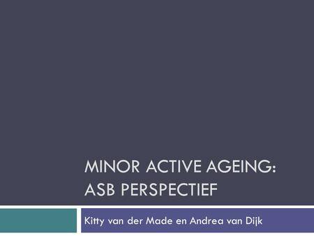 MINOR ACTIVE AGEING: ASB PERSPECTIEF Kitty van der Made en Andrea van Dijk.