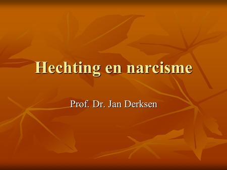 Hechting en narcisme Prof. Dr. Jan Derksen.