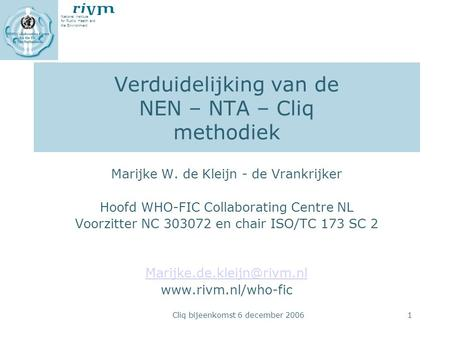 National Institute for Public Health and the Environment Cliq bijeenkomst 6 december 20061 Verduidelijking van de NEN – NTA – Cliq methodiek Marijke W.
