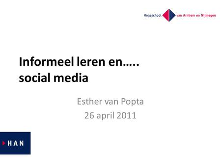 Informeel leren en….. social media Esther van Popta 26 april 2011.