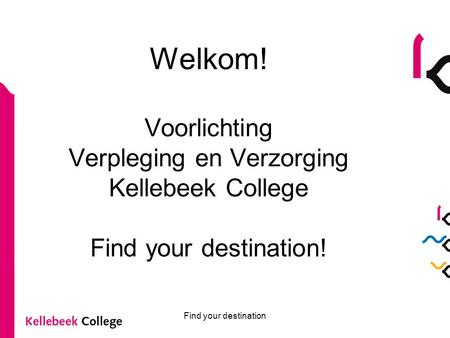 Find your destination Welkom! Voorlichting Verpleging en Verzorging Kellebeek College Find your destination!