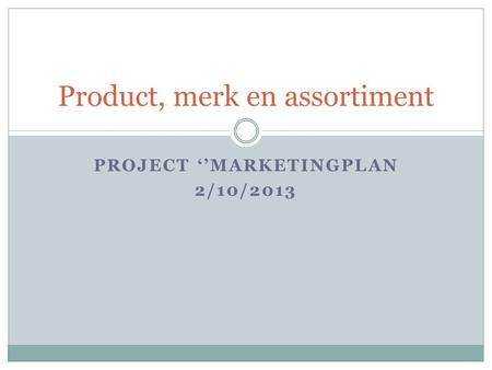 PROJECT ''MARKETINGPLAN 2/10/2013 Product, merk en assortiment.