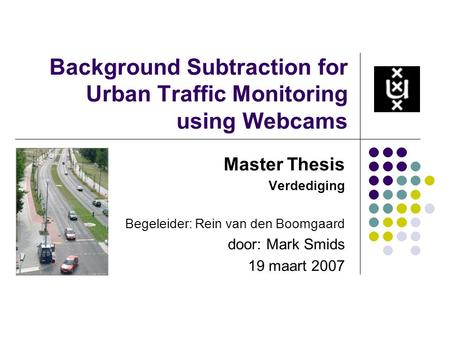 Background Subtraction for Urban Traffic Monitoring using Webcams Master Thesis Verdediging Begeleider: Rein van den Boomgaard door: Mark Smids 19 maart.