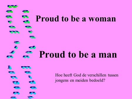 Proud to be a man Proud to be a woman Waarom zijn jongens
