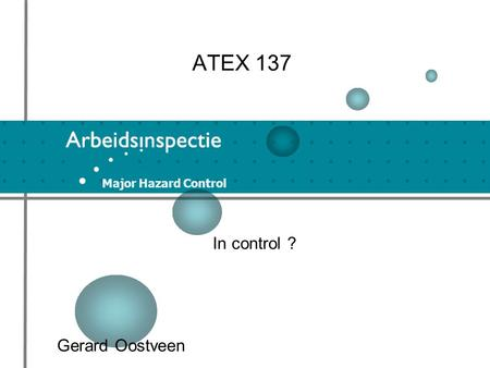Major Hazard Control ATEX 137 In control ? Gerard Oostveen.