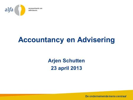 De ondernemende mens centraal Accountancy en Advisering Arjen Schutten 23 april 2013.