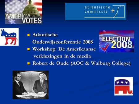 Atlantische Atlantische Onderwijsconferentie 2008 Workshop: De Amerikaanse Workshop: De Amerikaanse verkiezingen in de media verkiezingen in de media Robert.