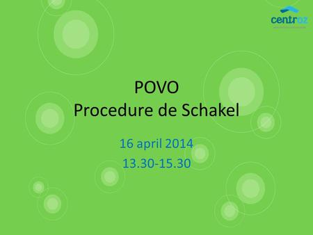 POVO Procedure de Schakel 16 april 2014 13.30-15.30.