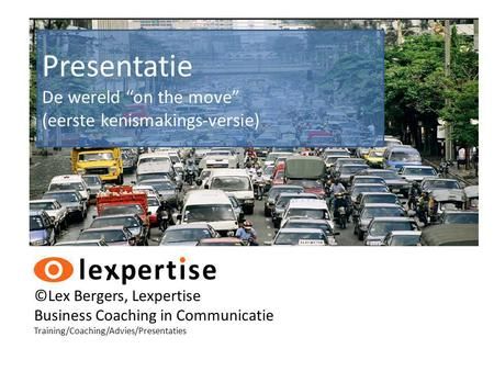 "©Lex Bergers, Lexpertise Business Coaching in Communicatie Training/Coaching/Advies/Presentaties Presentatie De wereld ""on the move"" (eerste kenismakings-versie)"