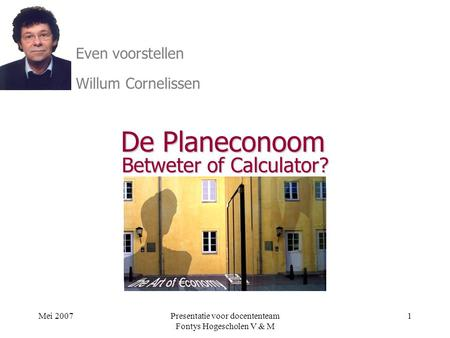 Mei 2007Presentatie voor docententeam Fontys Hogescholen V & M 1 De Planeconoom Betweter of Calculator? Willum Cornelissen Even voorstellen.