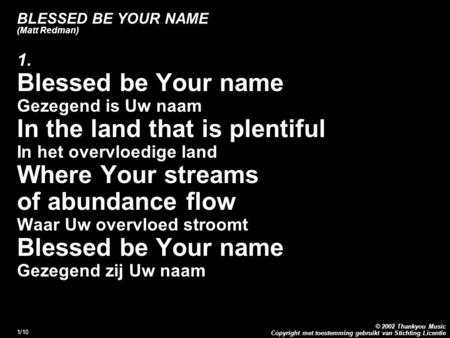 Copyright met toestemming gebruikt van Stichting Licentie © 2002 Thankyou Music 1/10 BLESSED BE YOUR NAME (Matt Redman) 1. Blessed be Your name Gezegend.