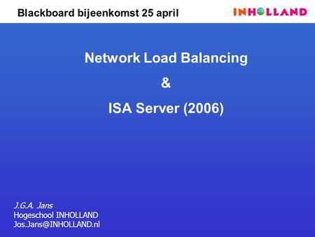 Blackboard bijeenkomst 25 april Network Load Balancing & ISA Server (2006) J.G.A. Jans Hogeschool INHOLLAND