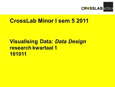 CrossLab Minor I sem 5 2011 Visualising Data: Data Design research kwartaal 1 101011.