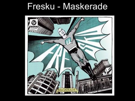 Fresku - Maskerade.  A7Pg&feature=player_embedded#!http://www.youtube.com/watch?v=sl1vR6l A7Pg&feature=player_embedded#