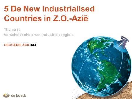 GEOGENIE ASO 3&4 5 De New Industrialised Countries in Z.O.-Azië Thema 6: Verscheidenheid van industriële regio's.