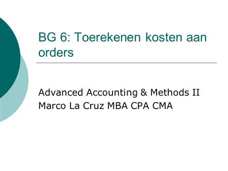 BG 6: Toerekenen kosten aan orders Advanced Accounting & Methods II Marco La Cruz MBA CPA CMA.