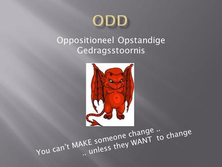 Oppositioneel Opstandige Gedragsstoornis You can't MAKE someone change.... unless they WANT to change.