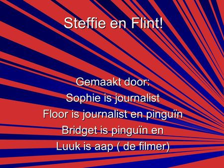 Steffie en Flint! Gemaakt door: Sophie is journalist Floor is journalist en pinguïn Bridget is pinguïn en Luuk is aap ( de filmer)