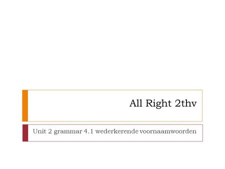 All Right 2thv Unit 2 grammar 4.1 wederkerende voornaamwoorden.