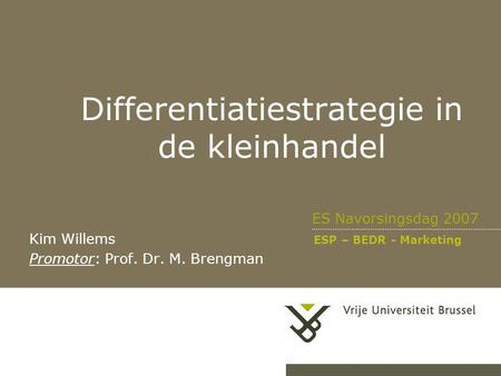 Differentiatiestrategie in de kleinhandel ES Navorsingsdag 2007 Kim Willems ESP – BEDR - Marketing Promotor: Prof. Dr. M. Brengman.