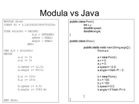 Modula vs Java MODULE Show; CONST PI = 3.141592653589793238; TYPE PointRc = RECORD x,y : INTEGER; speed : REAL; angle : REAL; END; VAR a,b : PointRc; BEGIN.
