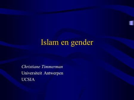 Islam en gender Christiane Timmerman Universiteit Antwerpen UCSIA.