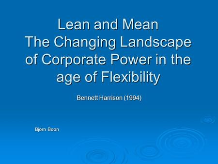 Lean and Mean The Changing Landscape of Corporate Power in the age of Flexibility Bennett Harrison (1994) Björn Boon.
