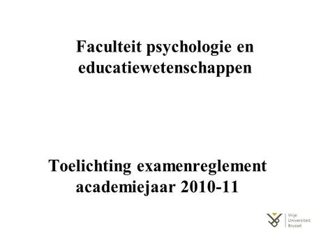 Toelichting examenreglement academiejaar 2010-11 Faculteit psychologie en educatiewetenschappen.