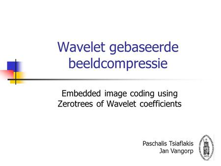 Wavelet gebaseerde beeldcompressie Embedded image coding using Zerotrees of Wavelet coefficients Paschalis Tsiaflakis Jan Vangorp.