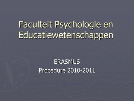 Faculteit Psychologie en Educatiewetenschappen ERASMUS Procedure 2010-2011.