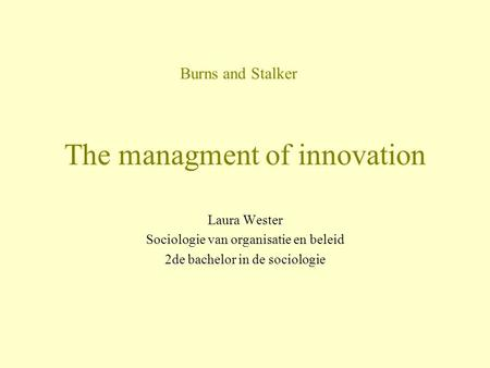 The managment of innovation Laura Wester Sociologie van organisatie en beleid 2de bachelor in de sociologie Burns and Stalker.