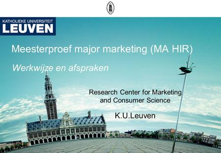 Meesterproef major marketing (MA HIR) Research Center for Marketing and Consumer Science K.U.Leuven Werkwijze en afspraken.