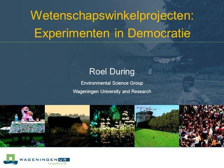 Wetenschapswinkelprojecten: Experimenten in Democratie Roel During Environmental Science Group Wageningen University and Research.