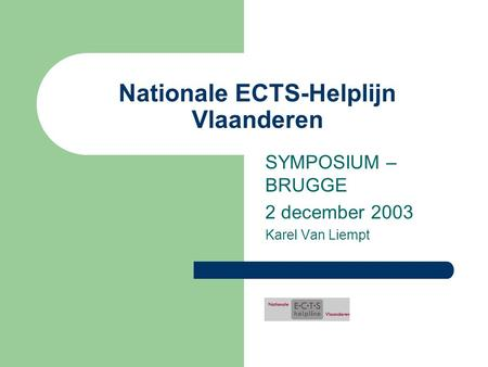 Nationale ECTS-Helplijn Vlaanderen SYMPOSIUM – BRUGGE 2 december 2003 Karel Van Liempt.