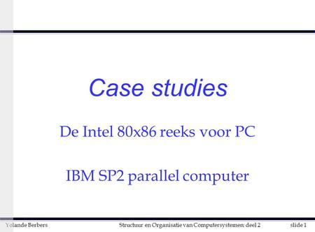 Slide 1Structuur en Organisatie van Computersystemen: deel 2Yolande Berbers Case studies De Intel 80x86 reeks voor PC IBM SP2 parallel computer.