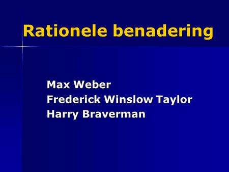 Rationele benadering Max Weber Frederick Winslow Taylor Harry Braverman.