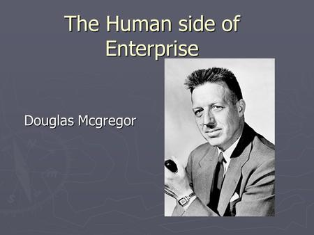 The Human side of Enterprise Douglas Mcgregor. conventional view ► Het management is verantwoordelijk de productie elementen ► Werknemers moeten aangemoedigd.