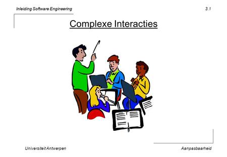 Inleiding Software Engineering Universiteit AntwerpenAanpasbaarheid 3.1 Complexe Interacties.