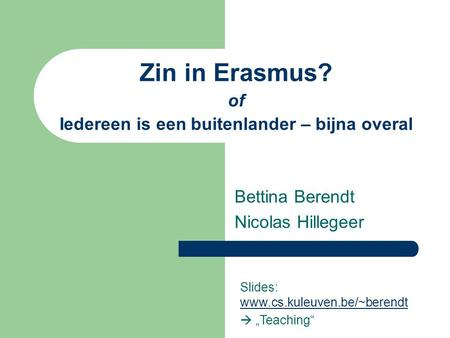 Zin in Erasmus? of Iedereen is een buitenlander – bijna overal Bettina Berendt Nicolas Hillegeer Slides: www.cs.kuleuven.be/~berendt www.cs.kuleuven.be/~berendt.