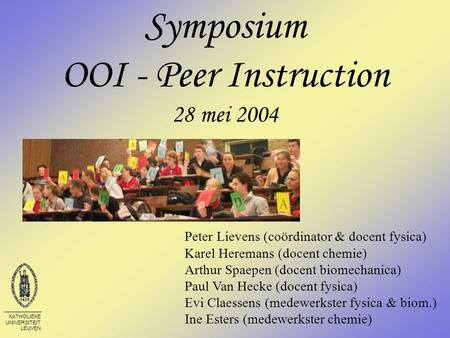 KATHOLIEKE UNIVERSITEIT LEUVEN Symposium OOI - Peer Instruction 28 mei 2004 Peter Lievens (coördinator & docent fysica) Karel Heremans (docent chemie)