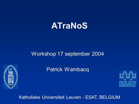 Katholieke Universiteit Leuven - ESAT, BELGIUM ATraNoS Workshop 17 september 2004 Patrick Wambacq.