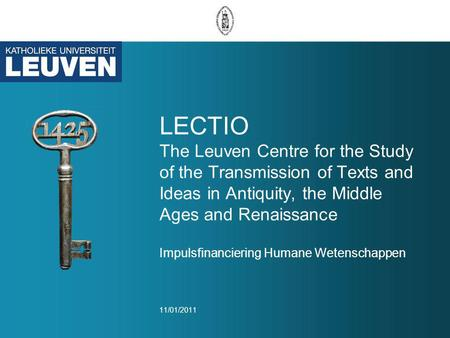 LECTIO The Leuven Centre for the Study of the Transmission of Texts and Ideas in Antiquity, the Middle Ages and Renaissance Impulsfinanciering Humane Wetenschappen.