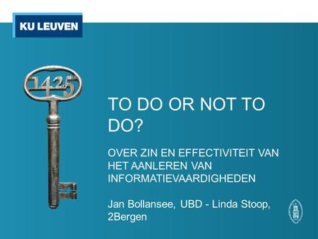 TO DO OR NOT TO DO? OVER ZIN EN EFFECTIVITEIT VAN HET AANLEREN VAN INFORMATIEVAARDIGHEDEN Jan Bollansee, UBD - Linda Stoop, 2Bergen.