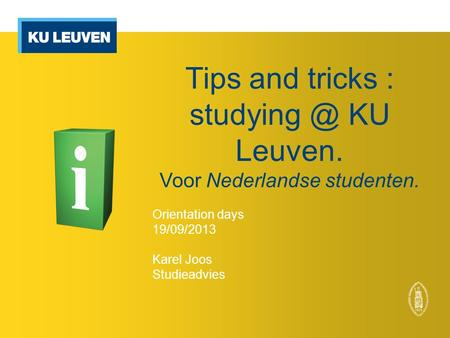 Tips and tricks : KU Leuven. Voor Nederlandse studenten. Orientation days 19/09/2013 Karel Joos Studieadvies.