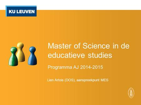 Master of Science in de educatieve studies Programma AJ 2014-2015 Lien Artois (DOS), aanspreekpunt MES.