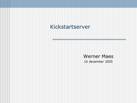 Kickstartserver Werner Maes 16 december 2005. Configuratie Dell Poweredge 2500 1000 Mhz 256 MB RAM (wordt wsl 512 Mb) 4*18 Gb in RAID 5 RHAS4 U2 Standaard.